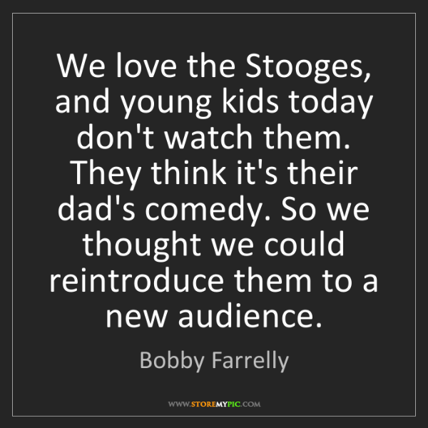 Bobby Farrelly: We love the Stooges, and young kids today don't watch...