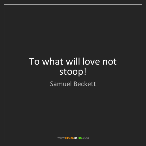 Samuel Beckett: To what will love not stoop!
