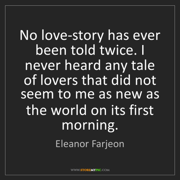 Eleanor Farjeon: No love-story has ever been told twice. I never heard...