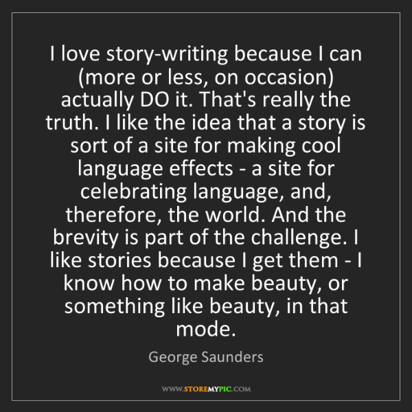 George Saunders: I love story-writing because I can (more or less, on...