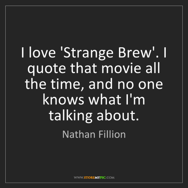 Nathan Fillion: I love 'Strange Brew'. I quote that movie all the time,...