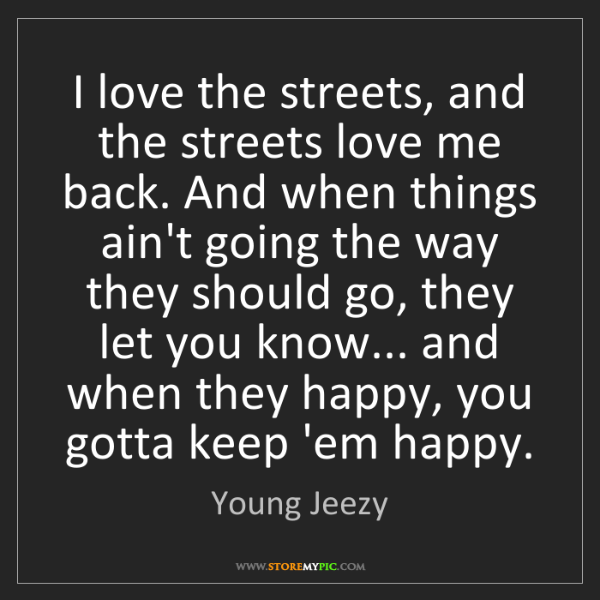 Young Jeezy: I love the streets, and the streets love me back. And...