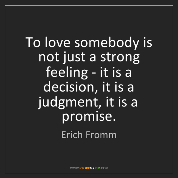 Erich Fromm: To love somebody is not just a strong feeling - it is...