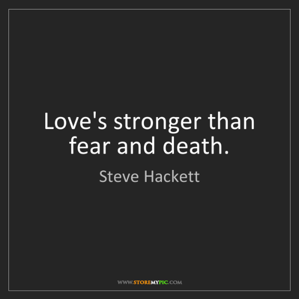 Steve Hackett: Love's stronger than fear and death.