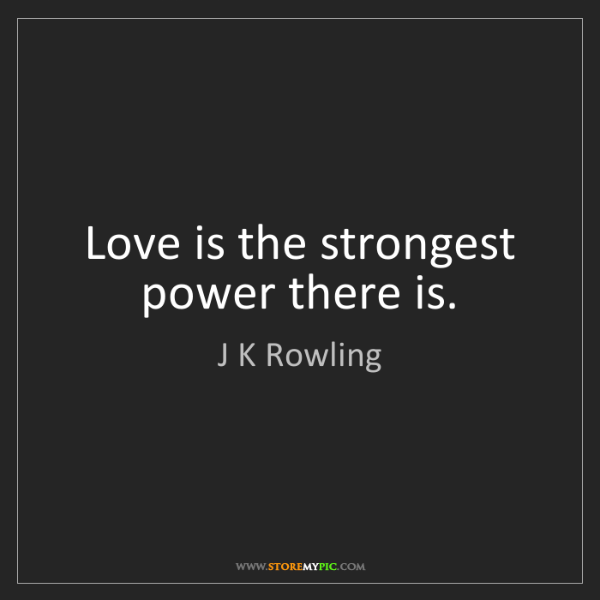 J K Rowling: Love is the strongest power there is.