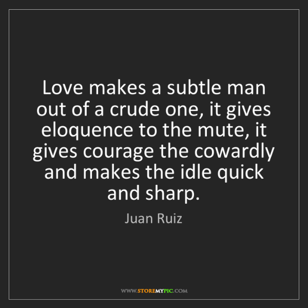 Juan Ruiz: Love makes a subtle man out of a crude one, it gives...