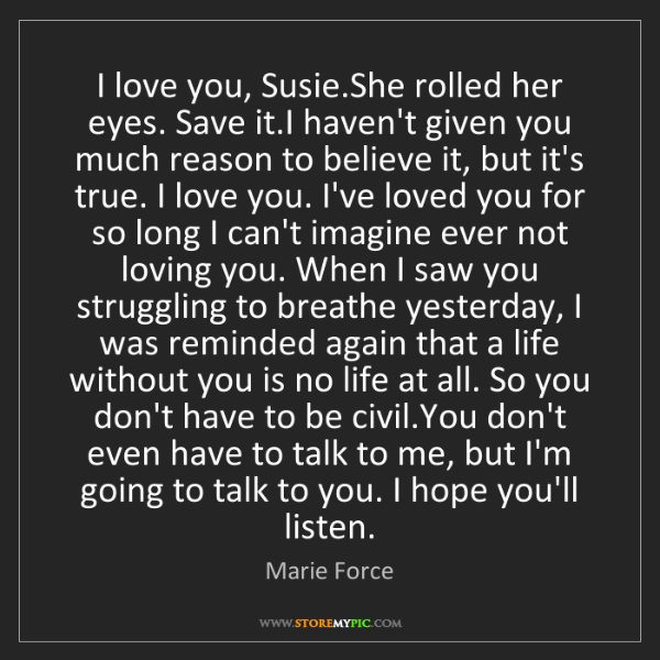 Marie Force: I love you, Susie.She rolled her eyes. Save it.I haven't...