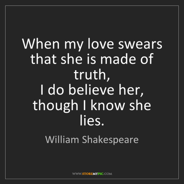 William Shakespeare: When my love swears that she is made of truth,   I do...