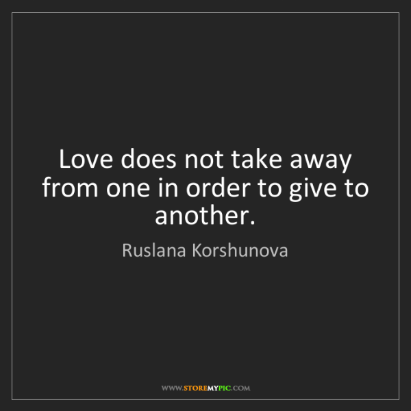 Ruslana Korshunova: Love does not take away from one in order to give to...
