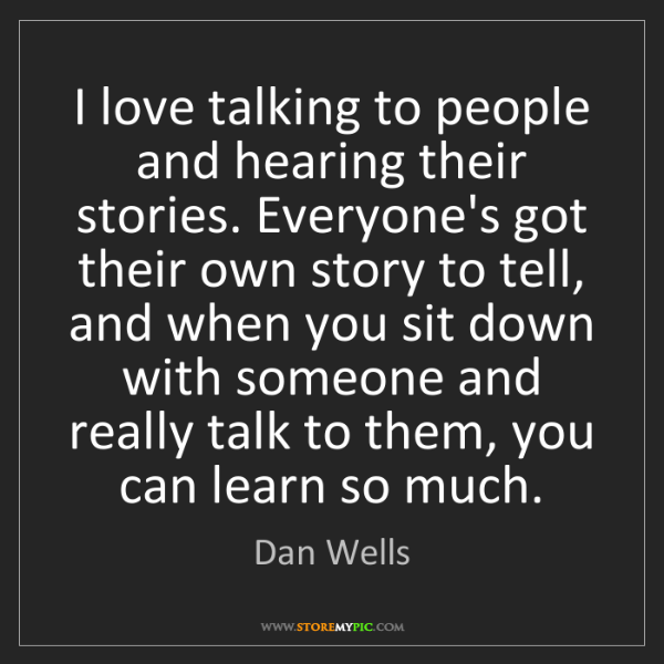 Dan Wells: I love talking to people and hearing their stories. Everyone's...