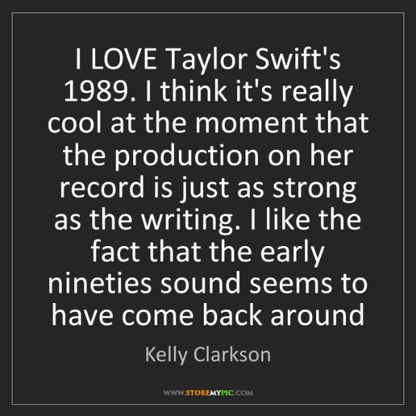 Kelly Clarkson: I LOVE Taylor Swift's 1989. I think it's really cool...