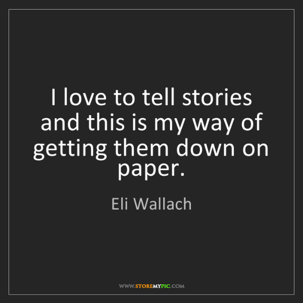 Eli Wallach: I love to tell stories and this is my way of getting...