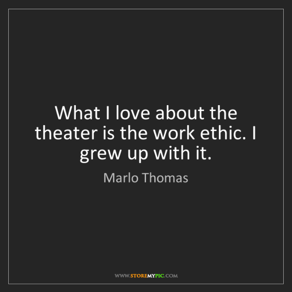Marlo Thomas: What I love about the theater is the work ethic. I grew...