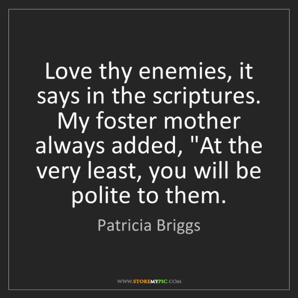 Patricia Briggs: Love thy enemies, it says in the scriptures. My foster...