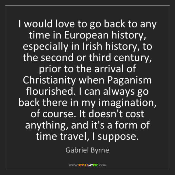 Gabriel Byrne: I would love to go back to any time in European history,...