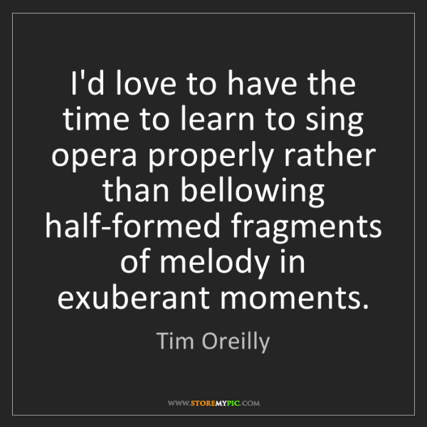 Tim Oreilly: I'd love to have the time to learn to sing opera properly...