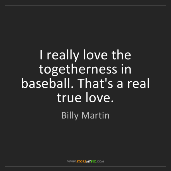 Billy Martin: I really love the togetherness in baseball. That's a...