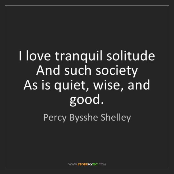 Percy Bysshe Shelley: I love tranquil solitude  And such society  As is quiet,...