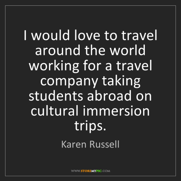 Karen Russell: I would love to travel around the world working for a...
