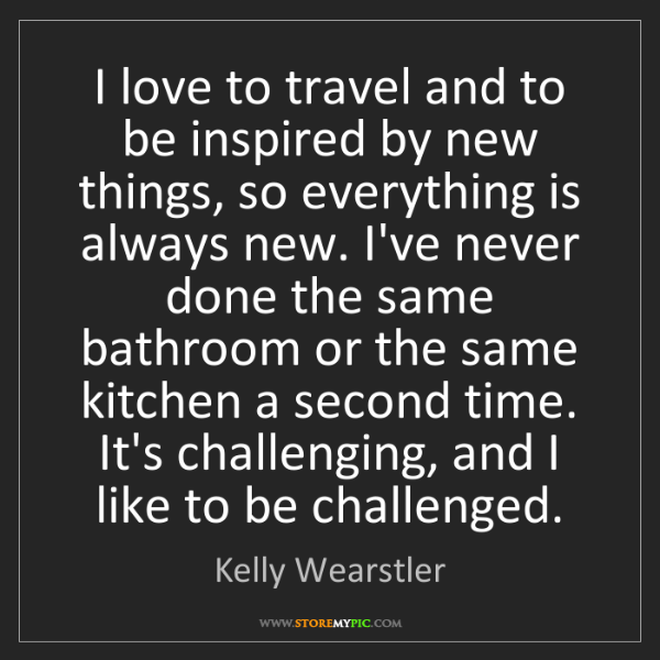 Kelly Wearstler: I love to travel and to be inspired by new things, so...