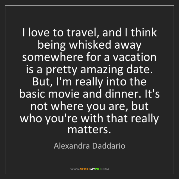 Alexandra Daddario: I love to travel, and I think being whisked away somewhere...