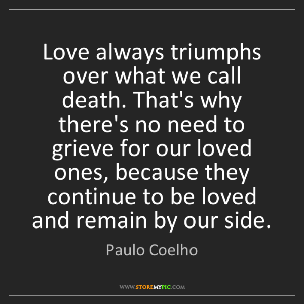 Paulo Coelho: Love always triumphs over what we call death. That's...