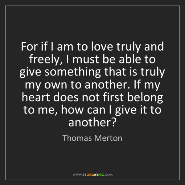 Thomas Merton: For if I am to love truly and freely, I must be able...