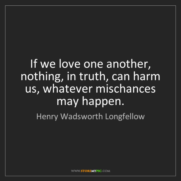 Henry Wadsworth Longfellow: If we love one another, nothing, in truth, can harm us,...