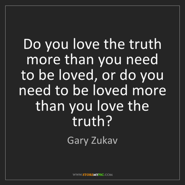 Gary Zukav: Do you love the truth more than you need to be loved,...