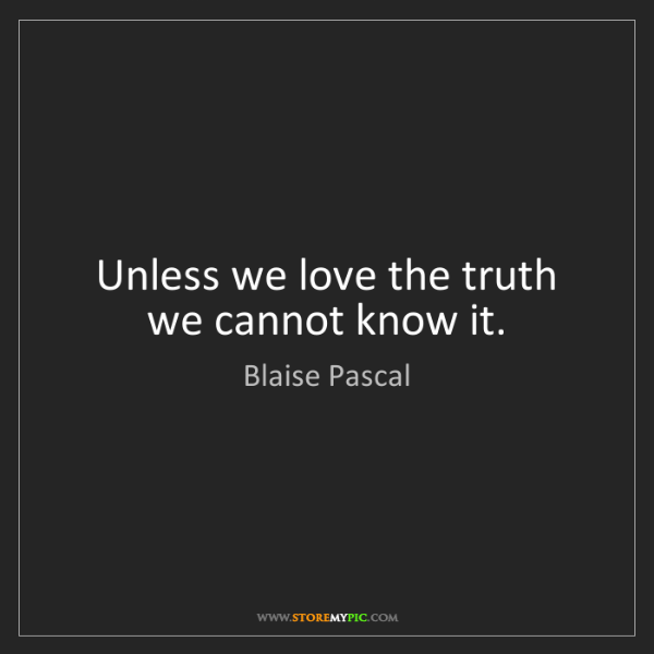 Blaise Pascal: Unless we love the truth we cannot know it.