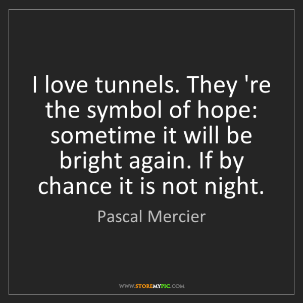 Pascal Mercier: I love tunnels. They 're the symbol of hope: sometime...
