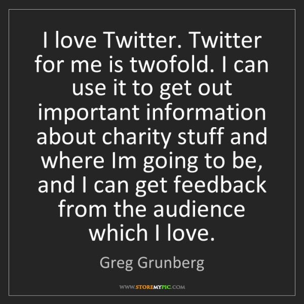 Greg Grunberg: I love Twitter. Twitter for me is twofold. I can use...