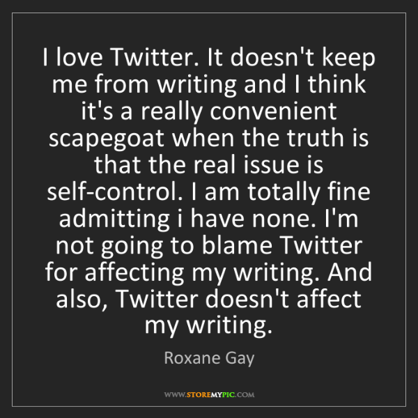 Roxane Gay: I love Twitter. It doesn't keep me from writing and I...
