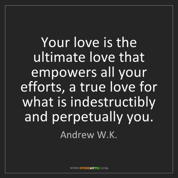 Andrew W.K.: Your love is the ultimate love that empowers all your...