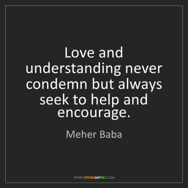 Meher Baba: Love and understanding never condemn but always seek...