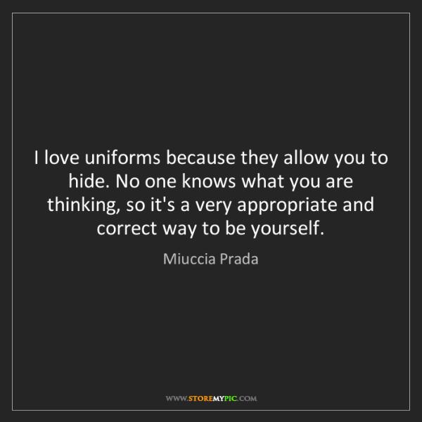 Miuccia Prada: I love uniforms because they allow you to hide. No one...
