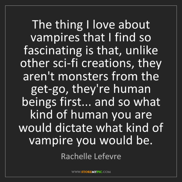 Rachelle Lefevre: The thing I love about vampires that I find so fascinating...