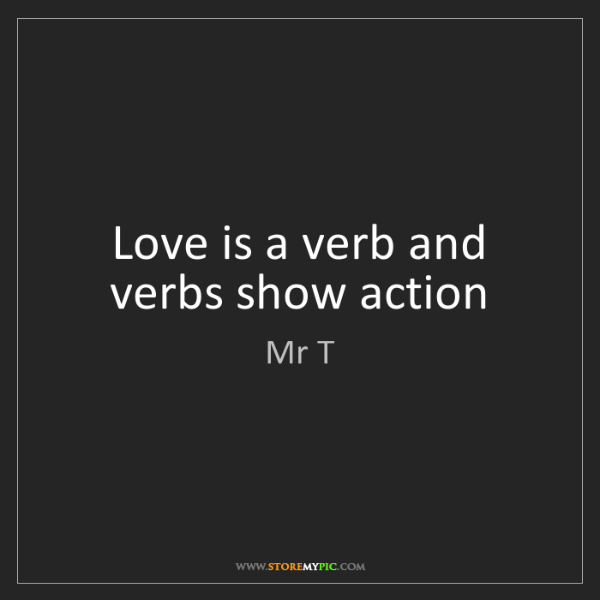 Mr T: Love is a verb and verbs show action