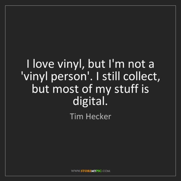 Tim Hecker: I love vinyl, but I'm not a 'vinyl person'. I still collect,...