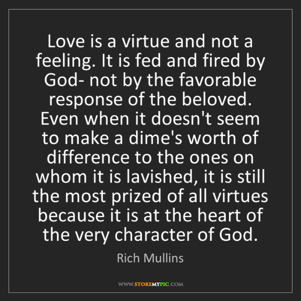 Rich Mullins: Love is a virtue and not a feeling. It is fed and fired...