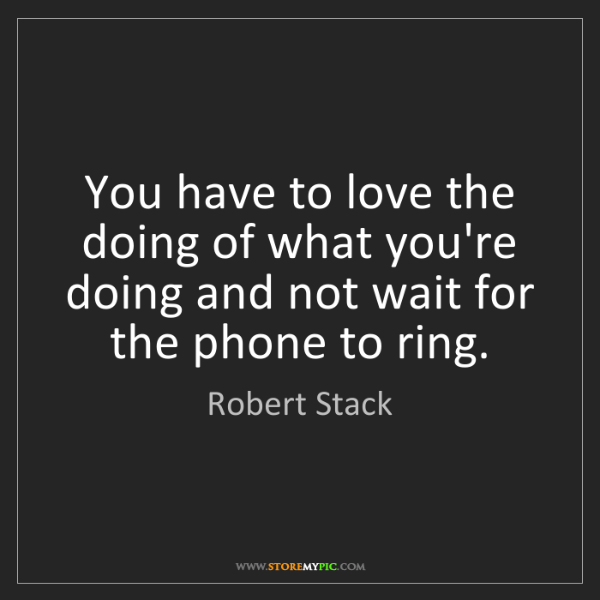 Robert Stack: You have to love the doing of what you're doing and not...