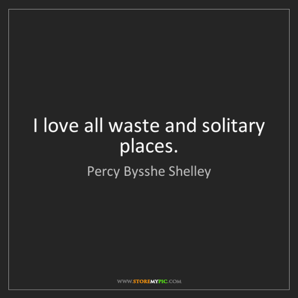 Percy Bysshe Shelley: I love all waste and solitary places.