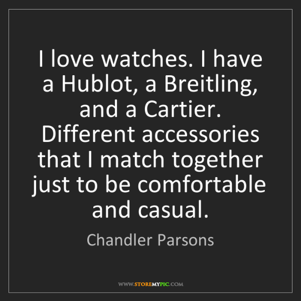 Chandler Parsons: I love watches. I have a Hublot, a Breitling, and a Cartier....