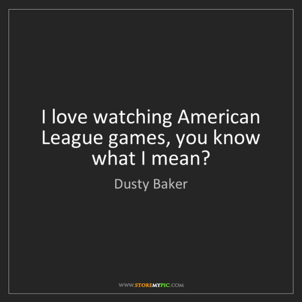 Dusty Baker: I love watching American League games, you know what...
