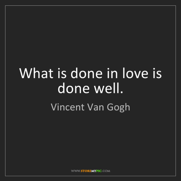 Vincent Van Gogh: What is done in love is done well.