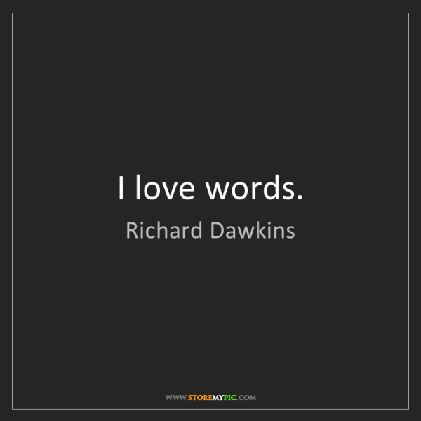 Richard Dawkins: I love words.