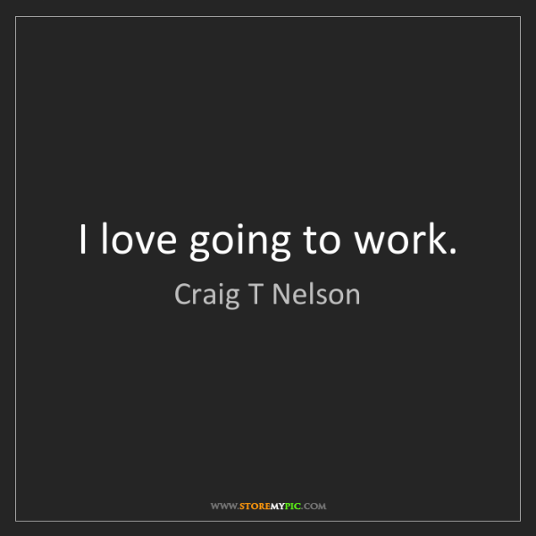 Craig T Nelson: I love going to work.