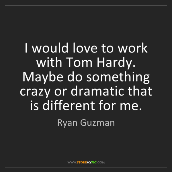 Ryan Guzman: I would love to work with Tom Hardy. Maybe do something...