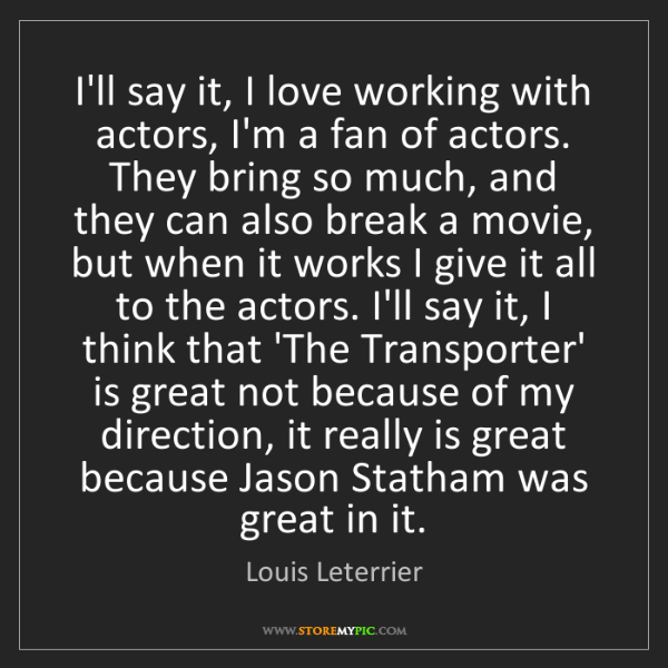 Louis Leterrier: I'll say it, I love working with actors, I'm a fan of...