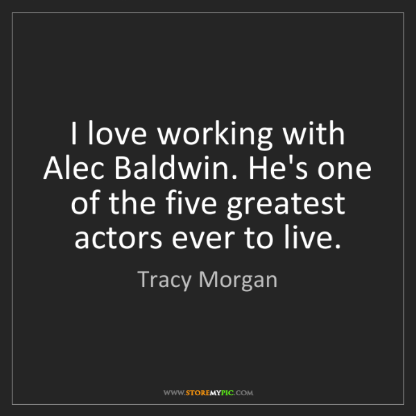 Tracy Morgan: I love working with Alec Baldwin. He's one of the five...